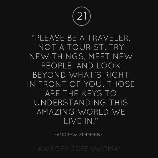 """""""Please be a traveler, not a tourist. Try new things, meet new people, and look beyond what's right in front of you. Those are the keys to understanding this amazing world we live in."""""""