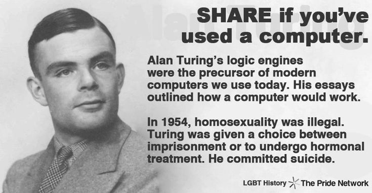 Alan Turing's logic engines were the precursor of modern computers we use today. His essays outlined how a computer would work. In 1954, homosexuality was illegal. Turing was given a choice between imprisonment or to undergo hormonal treatment. He committed suicide.""