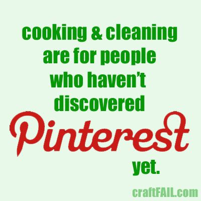 """""""Cooking and cleaning are for people who haven't discovered Pinterest yet."""""""