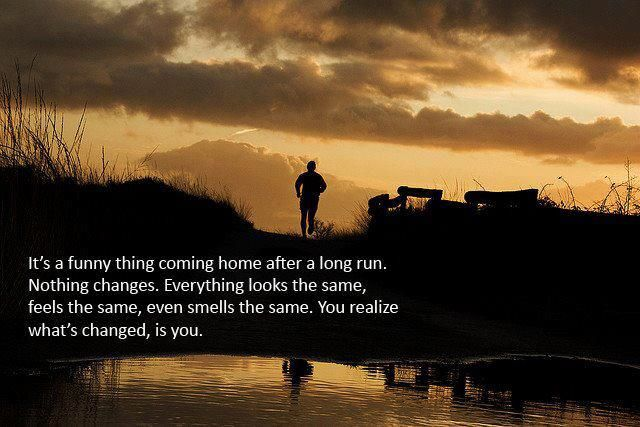 It's a funny thing coming home after a long run. Nothing changes. Everything looks the same, feels the same, even smells the same. You realize what's changed, is you.