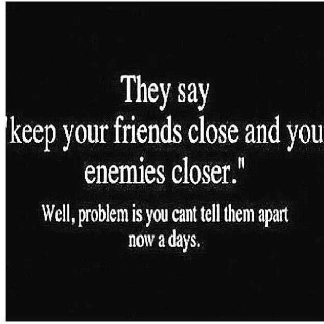 Friend Of My Enemy Quote : Keep your friends close and god quotes