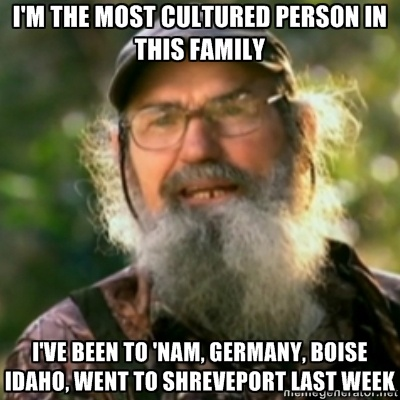 Duck Dynasty - Uncle Si  - im the most cultured person in this family ive been to nam, germany, boise idaho, went to Shreveport last week. lol