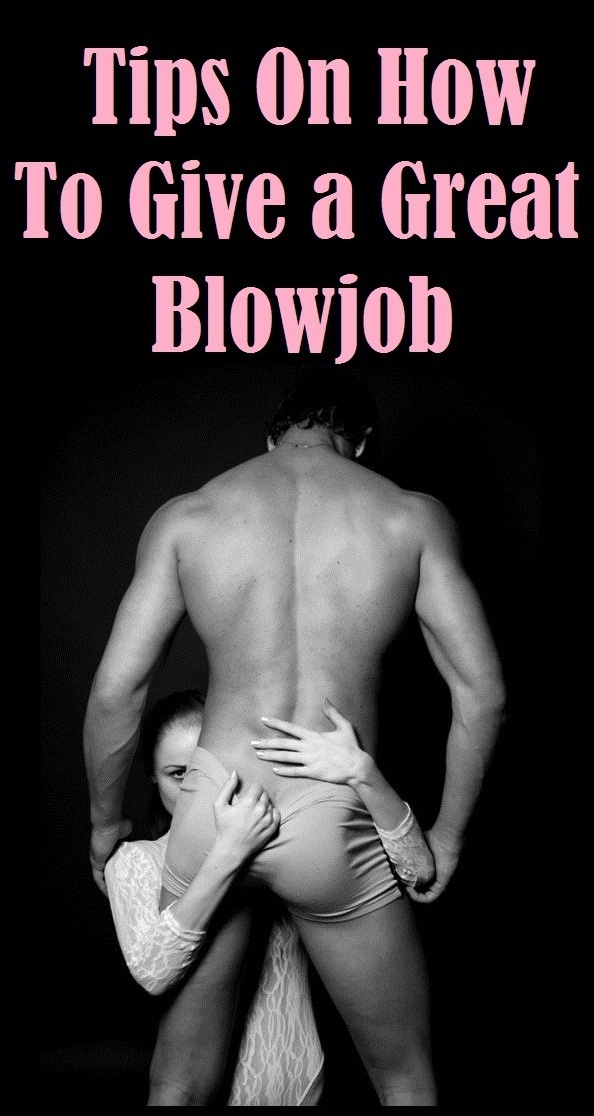 how to give my man a blow job Everything You Need to Know to Give Earth-Shattering Blowjobs.