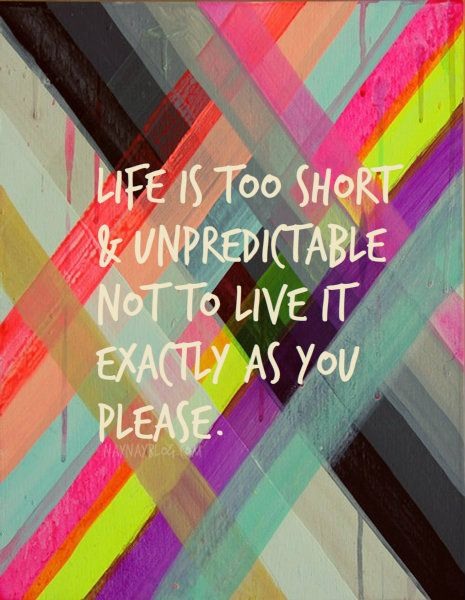 LIFE IS TOO SHORT & UNPREDICTABLE NOT TO LIVE IT EXACTLY AS YOU PLEASE.