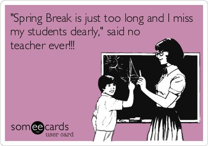 Spring Break is just too long and I miss my students dearly, said no teacher ever!!!