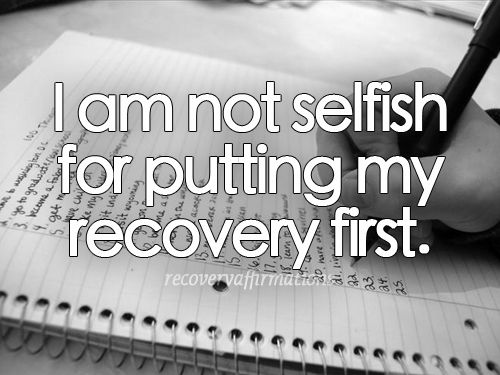 Never forget this. Recovery comes first and it's not selfish, it's healing.