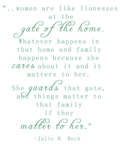 Love!! Women are like lionesses at the gate of the home.  Whatever happens in that home and family happens because she cares about it and it matters to her.  She guards that gate and things matter that family if they matter to her.  ~Julie B Beck