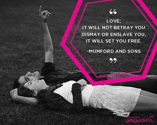 Love; It will not betray you dismay or enslave you, it will set you free.  ~Mumford and Sons