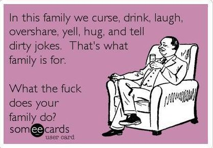 In this family we curse, drink, laugh, overshare, yell, hug, and tell dirty jokes. That's what family is for. What the fuck does your family do? | eCards