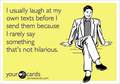 because let's face it, I'm hilarious!