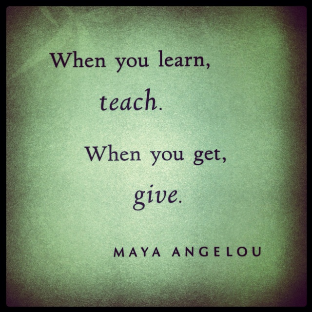 When you learn, teach. When you get, give. ~Maya Angelou | Words of Wisdom