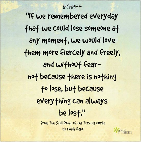"""If we remembered everyday that we could lose someone at any moment, we would love them more fiercely and freely, and without fear- not because there is nothing to lose, but because everything can always be lost."" ~From The Still Point of the Turning World, by Emily Rapp <3 More beautiful quotes on Joy of Mom! <3 https://www.facebook.com/joyofmom  #losinglovedones #inspiration #loss #joyofmom"