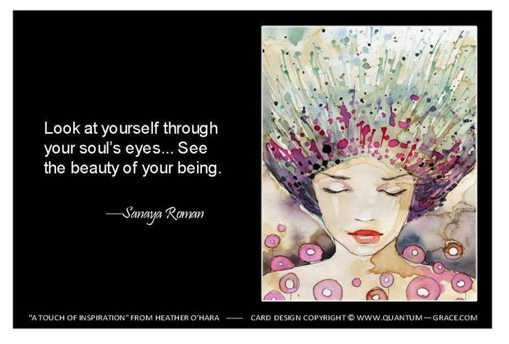 Look at yourself through your soul's eyes...  See the beauty of your being.