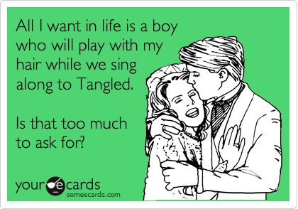All I want in life is a boy who will play with my hair while we sing along to Tangled. Is that too much to ask for? funny image