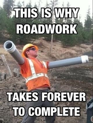 I have roadwork on my street and they said it would be done in 3 months its been like 4 and its not even close to finished XD