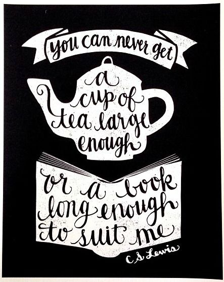 You can never get a cup of tea large enough or a book long enough to suit me. -C.S. Lewis