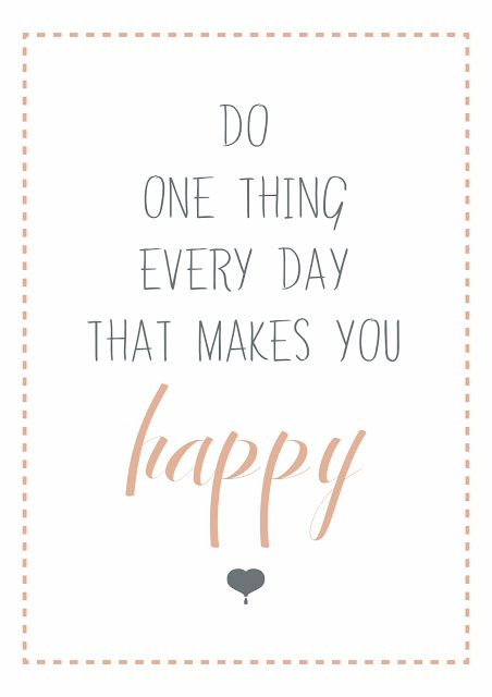 Do one thing every day that makes YOU happy! Too often, we do many things that make OTHER people happy, but not ourselves.  Now, here's the bigger challenge: Do one thing every day that makes YOU happy... without feeling guilty. Are you up for the challenge?
