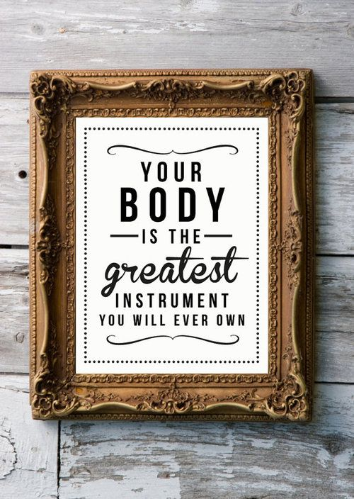 Your body is the greatest instrument that you will ever own.