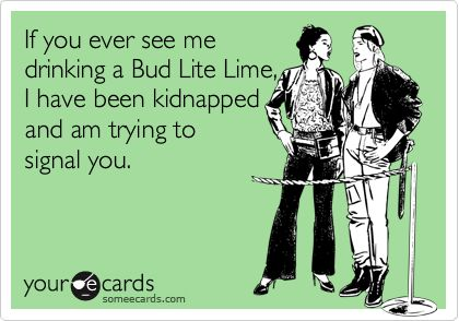 Funny Weekend Ecard: If you ever see me drinking a Bud Lite Lime, I have been kidnapped and am trying to signal you.    Health.myshaklee.com
