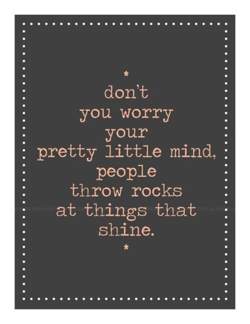 Don't you worry your pretty little mind.. people throw rocks at things that shine.