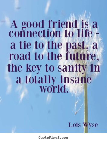 """A good friend is a connection to life - a tie to the past, a road to the future, the key to sanity in a totally insane world"" ~Lois Wyse"