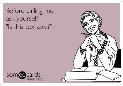 "Before calling me, ask yourself ""Is this textable?"" <-------THIS."