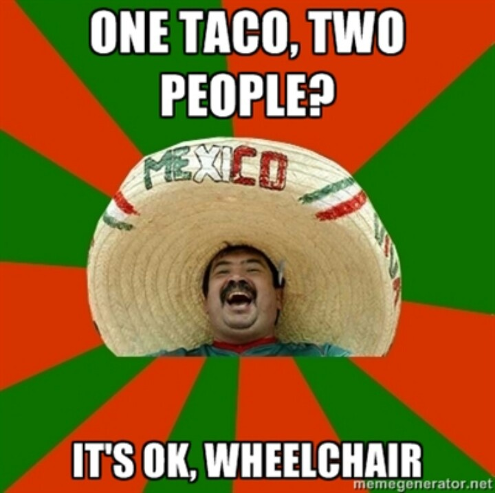 One taco, two people? Its ok, wheelchair. Mexico mexican meme  Funny