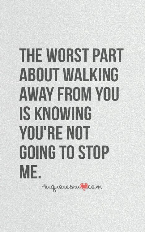 ... about walking away from you is knowing youre not going to stop me
