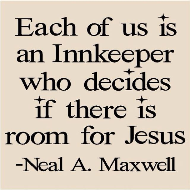 Each of us is an innkeeper who decides if there is room for Jesus. ~ Neal A. Maxwell