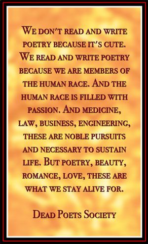"""""""We don't read and write poetry because it's cute. We read and write poetry because we are members of the human race. And the human race is filled with passion. And medicine, law, business, engineering, these are noble pursuits and necessary to sustain life. But poetry, beauty, romance, love, these are what we stay alive for."""" - Dead Poets Society"""