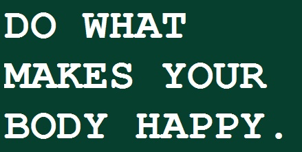 Do what makes your body happy.