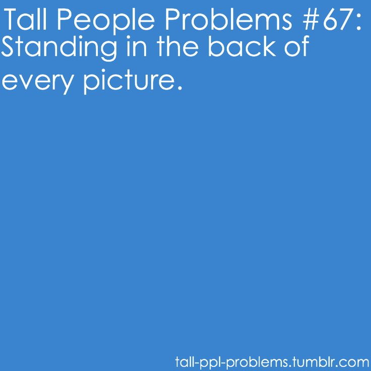 Tall People Problems.  Standing back and center in photos, usually from toddler age, up.