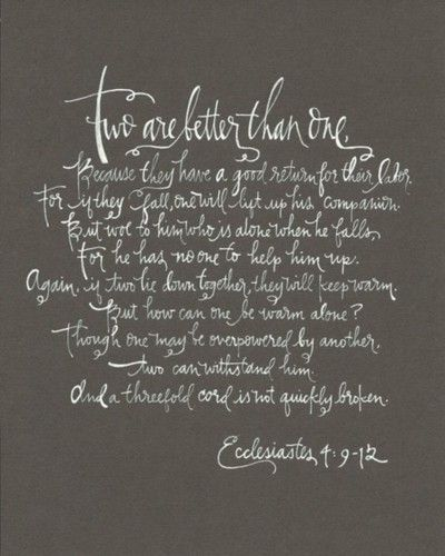 ecclesiates 4:9-12 @Danielle Champagne love this...maybe read at wedding?