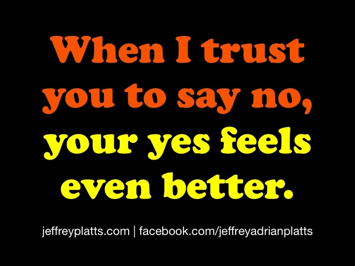 When I trust you to say no, your yes feels even better.