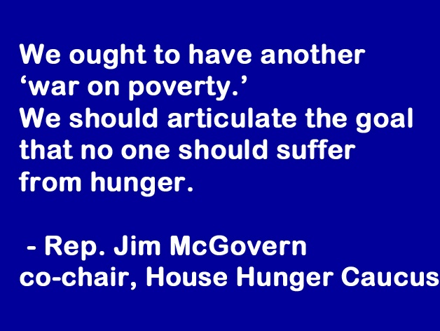 We out to have another 'war on poverty.' We should articulate the goal that no one should suffer from hunger. - Rep. Jim McGovern, co-chair House Hunger Caucus