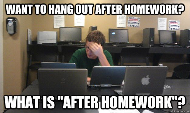 "there is no ""after homework"". there is only homework.  True story."