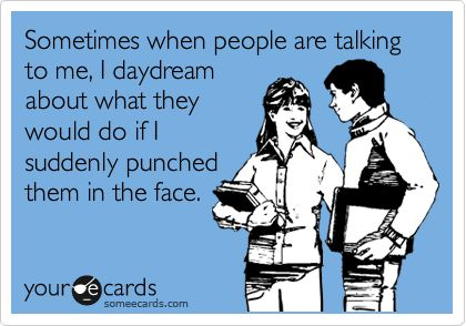 Sometimes when people are talking to me, I daydream about what they would do if I suddenly punched them in the face.