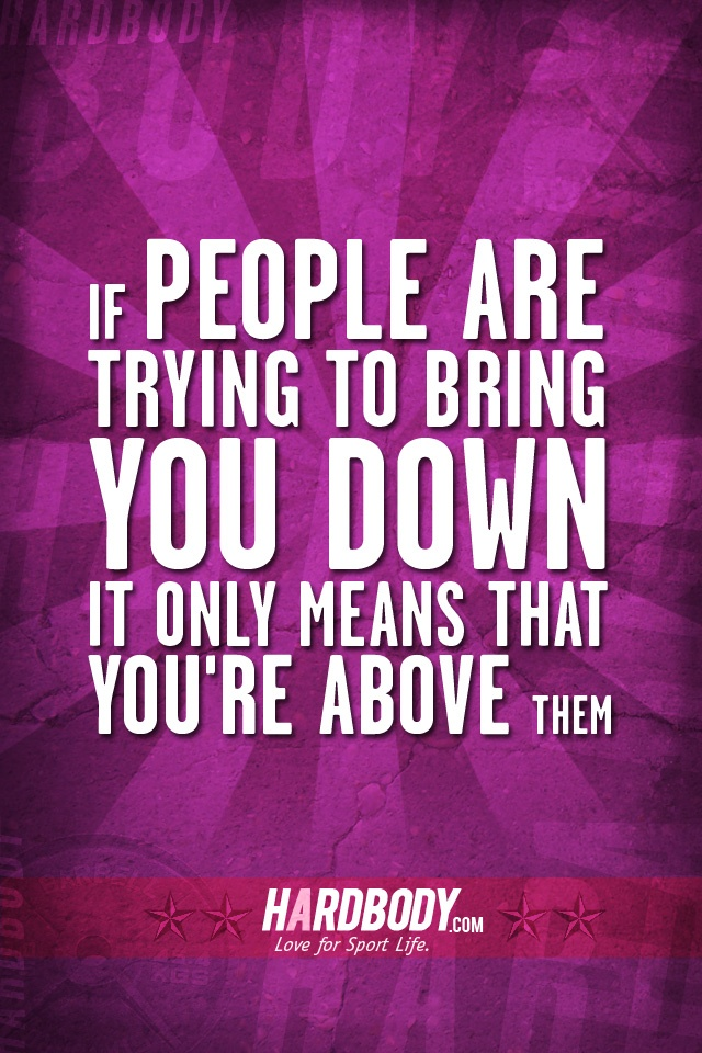if people are trying to bring you down it only means that you're above ... Quotes About People Trying To Bring You Down