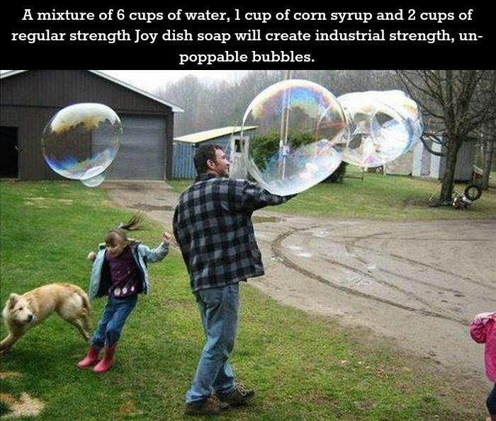 6 cups water, 1 cup corn syrup and 2 cups of dish soap to create industrial strength, unpoppable bubbles