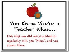"You know you're a teacher when kids that you didn't give birth to regularly call you ""Mom"", and you answer them."