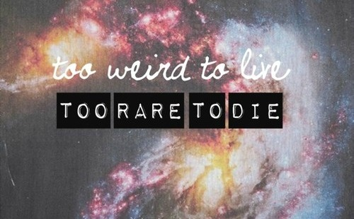 too weird to live too rare to die. | quotes | Pinterest
