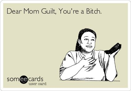 Dear Mom Guilt, You're a Bitch.
