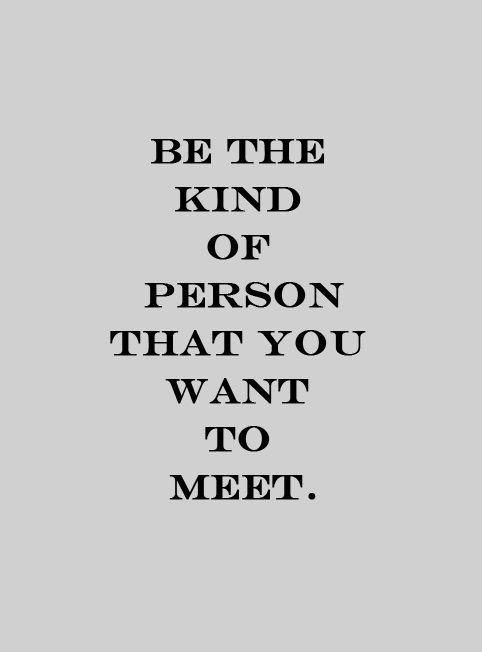 be the kind of person you want to meet.