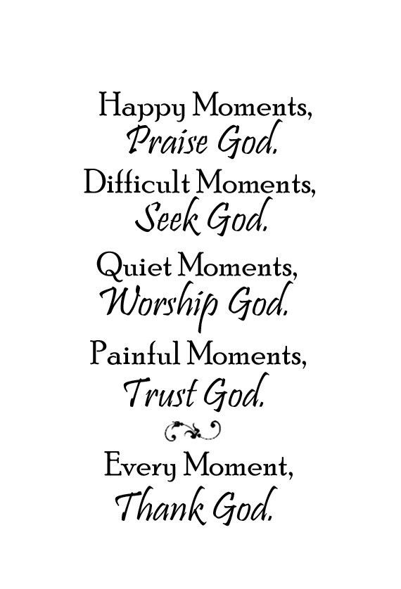 happy moments praise God, difficult moments seek god, quiet moments worship god, painful moments trust god every moment thank god - Google Search