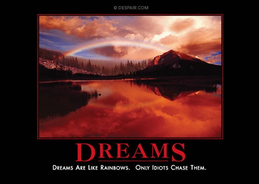 Dreams dreams are like rainbows only idiots chase them