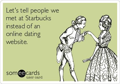 Let's tell people we met at Starbucks instead of an online dating website.