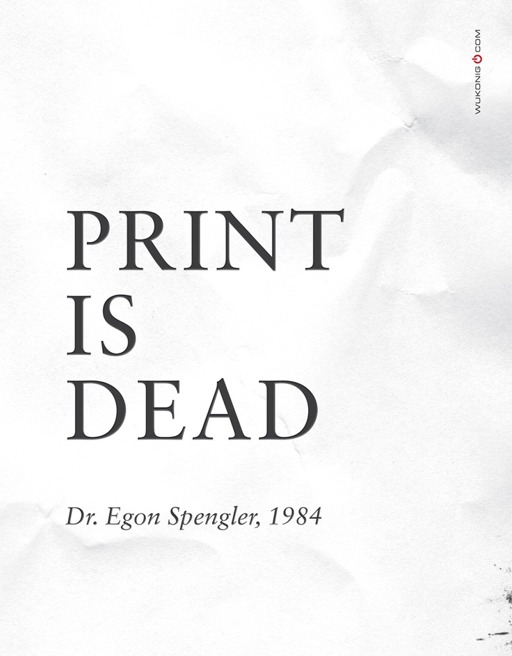 Print is Dead   -    Quote by  Dr. Egon Spengler, 1984