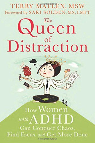 "The Queen of Distraction: How Women with ADHD Can Conquer Chaos, Find Focus, and Get More Done - ""Practical skills to help women with ADHD achieve focus and balance in all areas of life, whether it's at home, at work, or in relationships. Psychotherapist Terry Matlen delves into the feminine side of ADHD—the elements of this condition that are particular to women, such as: relationships, meal-planning, parenting... "" Available October 1st, 2014. ($12.75 in paperback and $9.40 on Kindle)"