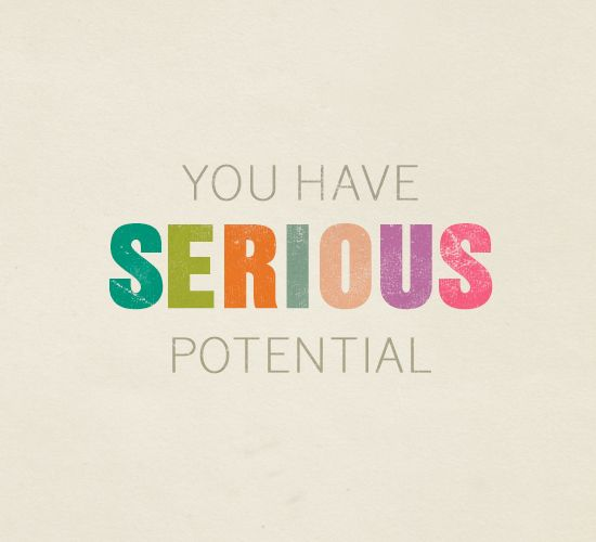 you have serious potential...I want to change it to 'You have SILLY potential'. Silly is good.
