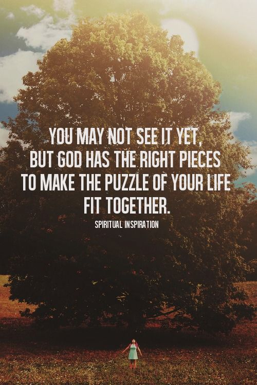 You may not see it yet, but God has the right pieces to make the puzzle of your life fit together.